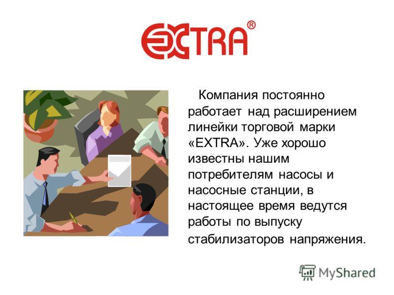 Компания постоянно работает над расширением линейки торговой марки «EXTRA». Уже хорошо известны нашим потребителям насосы и насосные станции, в настоящее время ведутся работы по выпуску стабилизаторов напряжения.