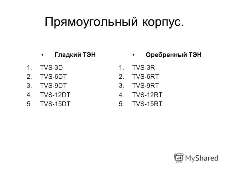Прямоугольный корпус. Гладкий ТЭН 1.TVS-3D 2.TVS-6DT 3.TVS-9DT 4.TVS-12DT 5.TVS-15DT Оребренный ТЭН 1.TVS-3R 2.TVS-6RT 3.TVS-9RT 4.TVS-12RT 5.TVS-15RT