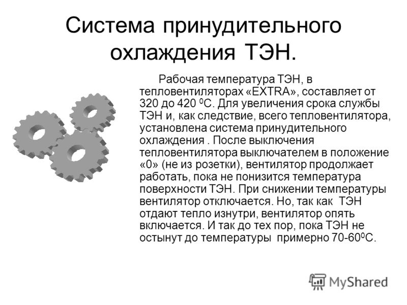 Система принудительного охлаждения ТЭН. Рабочая температура ТЭН, в тепловентиляторах «EXTRA», составляет от 320 до 420 0 С. Для увеличения срока службы ТЭН и, как следствие, всего тепловентилятора, установлена система принудительного охлаждения. Посл