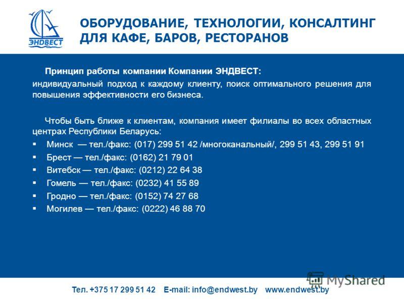 Тел. +375 17 299 51 42 E-mail: info@endwest.by www.endwest.by ОБОРУДОВАНИЕ, ТЕХНОЛОГИИ, КОНСАЛТИНГ ДЛЯ КАФЕ, БАРОВ, РЕСТОРАНОВ Принцип работы компании Компании ЭНДВЕСТ: индивидуальный подход к каждому клиенту, поиск оптимального решения для повышения