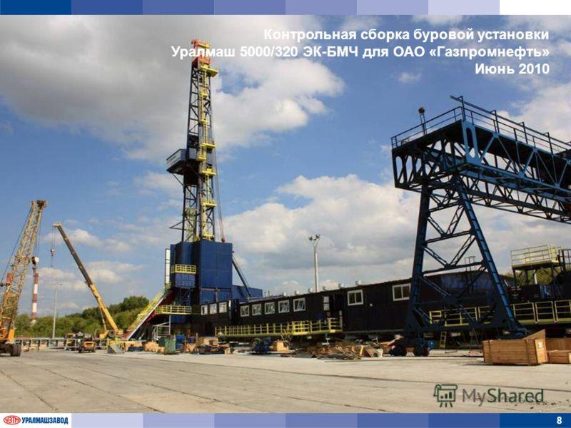 8 Контрольная сборка буровой установки Уралмаш 5000/320 ЭК-БМЧ для ОАО «Газпромнефть» Июнь 2010