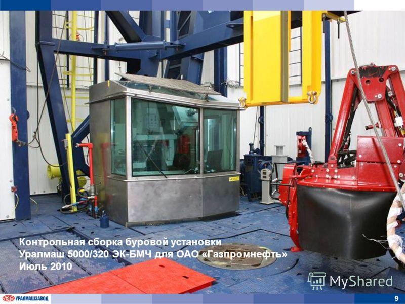 9 Контрольная сборка буровой установки Уралмаш 5000/320 ЭК-БМЧ для ОАО «Газпромнефть» Июль 2010