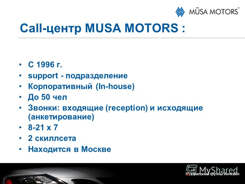 Call-центр MUSA MOTORS : С 1996 г. support - подразделение Корпоративный (In-house) До 50 чел Звонки: входящие (reception) и исходящие (анкетирование) 8-21 х 7 2 скиллсета Находится в Москве