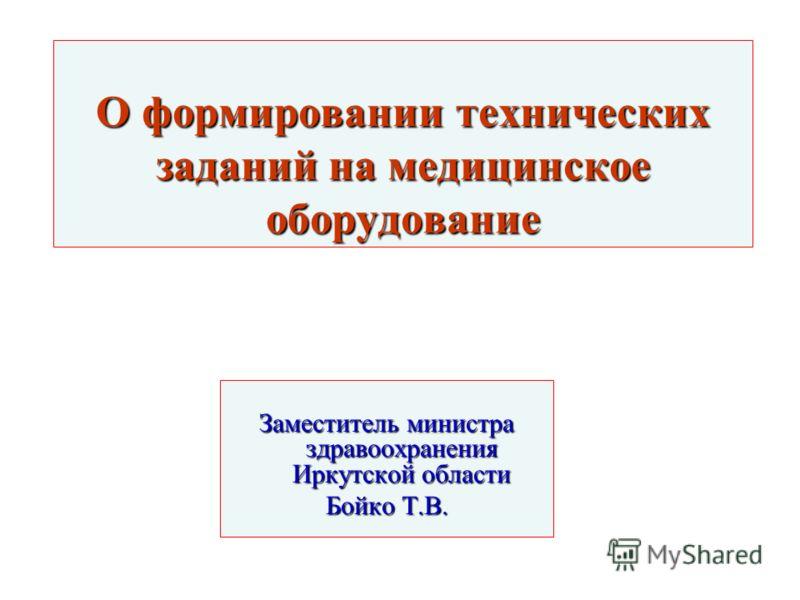 О формировании технических заданий на медицинское оборудование Заместитель министра здравоохранения Иркутской области Бойко Т.В.