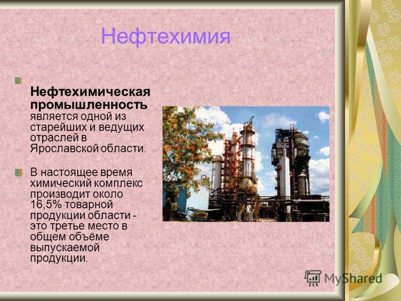 Нефтехимия Нефтехимическая промышленность является одной из старейших и ведущих отраслей в Ярославской области. В настоящее время химический комплекс производит около 16,5% товарной продукции области - это третье место в общем объёме выпускаемой прод