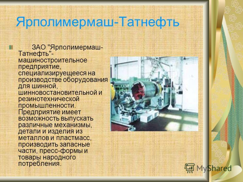 Ярполимермаш-Татнефть ЗАО ''Ярполимермаш- Татнефть''- машиностроительное предприятие, специализируещееся на производстве оборудования для шинной, шинновостановительной и резинотехнической промышленности. Предприятие имеет возможность выпускать различ