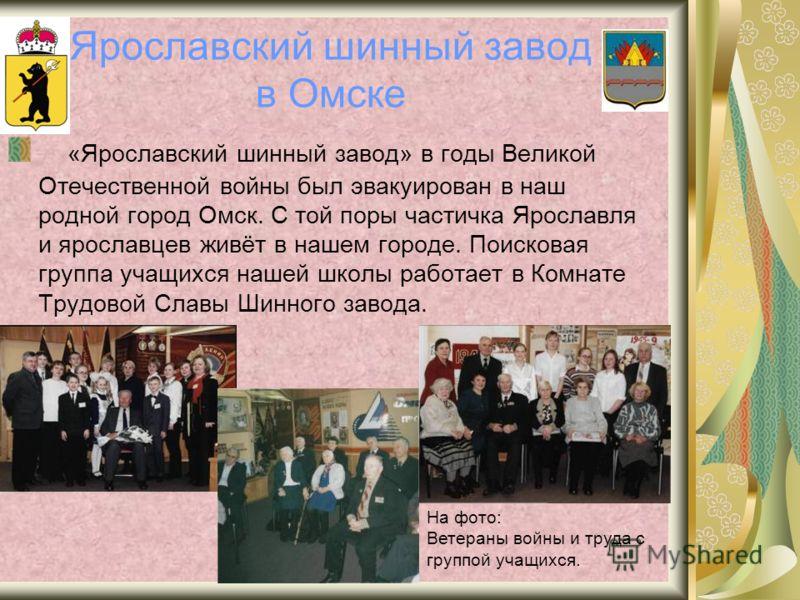 Ярославский шинный завод в Омске «Ярославский шинный завод» в годы Великой Отечественной войны был эвакуирован в наш родной город Омск. С той поры частичка Ярославля и ярославцев живёт в нашем городе. Поисковая группа учащихся нашей школы работает в