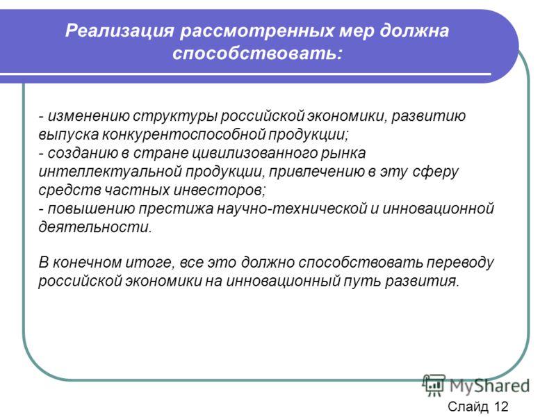 - изменению структуры российской экономики, развитию выпуска конкурентоспособной продукции; - созданию в стране цивилизованного рынка интеллектуальной продукции, привлечению в эту сферу средств частных инвесторов; - повышению престижа научно-техничес