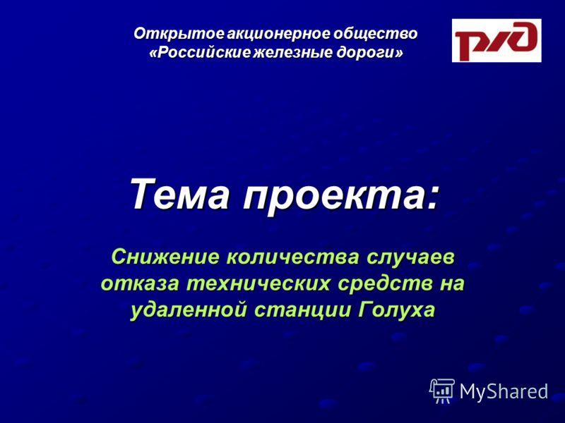Тема проекта: Снижение количества случаев отказа технических средств на удаленной станции Голуха Открытое акционерное общество «Российские железные дороги»