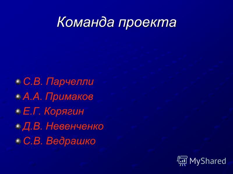 Команда проекта С.В. Парчелли А.А. Примаков Е.Г. Корягин Д.В. Невенченко С.В. Ведрашко