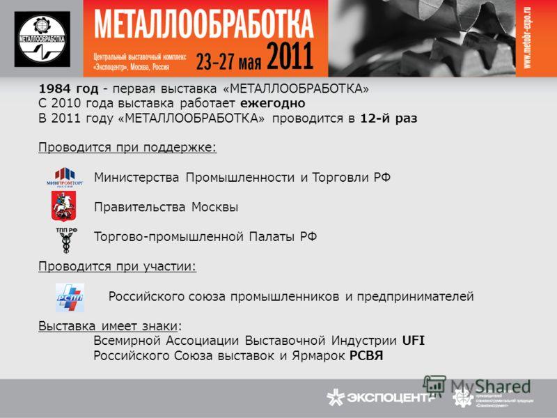 1984 год - первая выставка «МЕТАЛЛООБРАБОТКА» С 2010 года выставка работает ежегодно В 2011 году «МЕТАЛЛООБРАБОТКА» проводится в 12-й раз Проводится при поддержке: Министерства Промышленности и Торговли РФ Правительства Москвы Торгово-промышленной Па