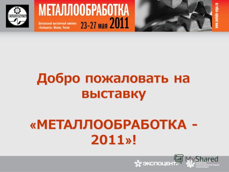 Добро пожаловать на выставку «МЕТАЛЛООБРАБОТКА - 2011»!