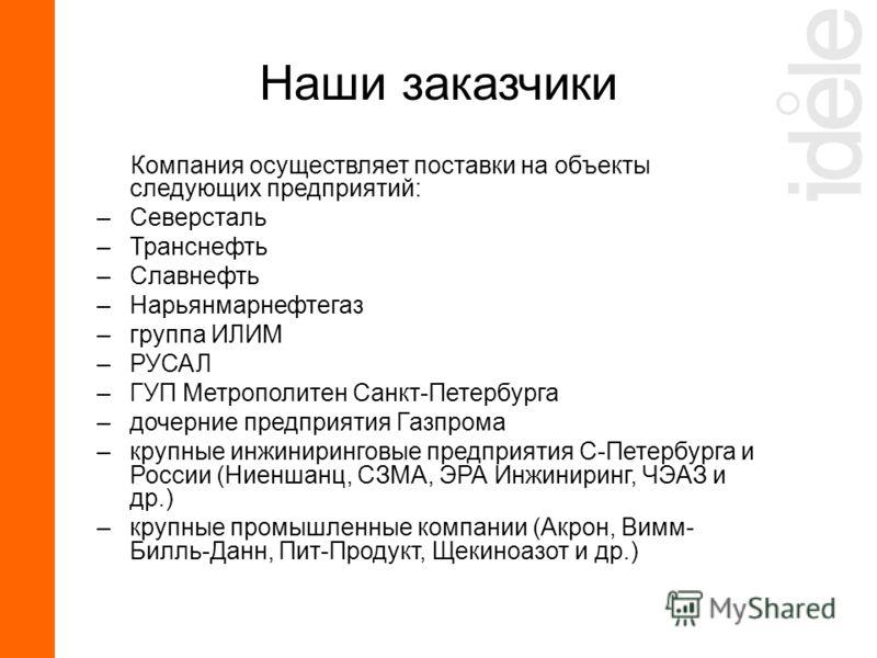 Компания осуществляет поставки на объекты следующих предприятий: –Северсталь –Транснефть –Славнефть –Нарьянмарнефтегаз –группа ИЛИМ –РУСАЛ –ГУП Метрополитен Санкт-Петербурга –дочерние предприятия Газпрома –крупные инжиниринговые предприятия С-Петербу