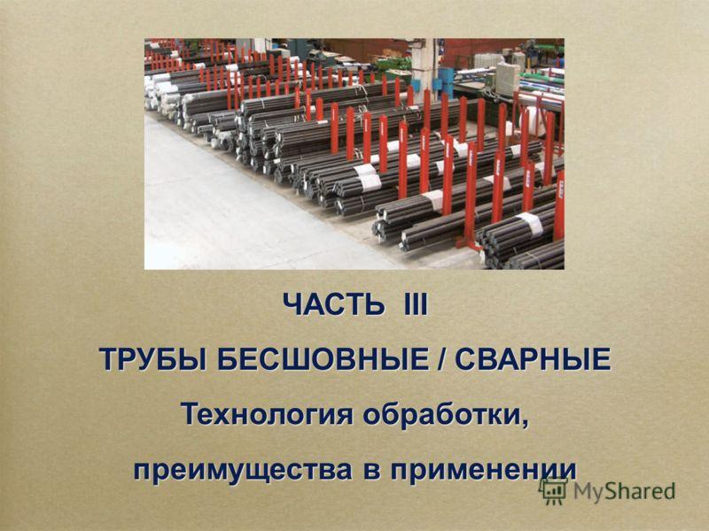 ЧАСТЬ III ТРУБЫ БЕСШОВНЫЕ / СВАРНЫЕ Технология обработки, преимущества в применении ЧАСТЬ III ТРУБЫ БЕСШОВНЫЕ / СВАРНЫЕ Технология обработки, преимущества в применении