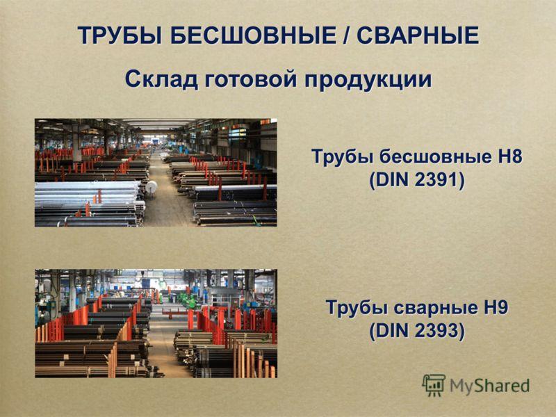 ТРУБЫ БЕСШОВНЫЕ / СВАРНЫЕ Склад готовой продукции ТРУБЫ БЕСШОВНЫЕ / СВАРНЫЕ Склад готовой продукции Трубы бесшовные H8 (DIN 2391) Трубы бесшовные H8 (DIN 2391) Трубы сварные H9 (DIN 2393) Трубы сварные H9 (DIN 2393)