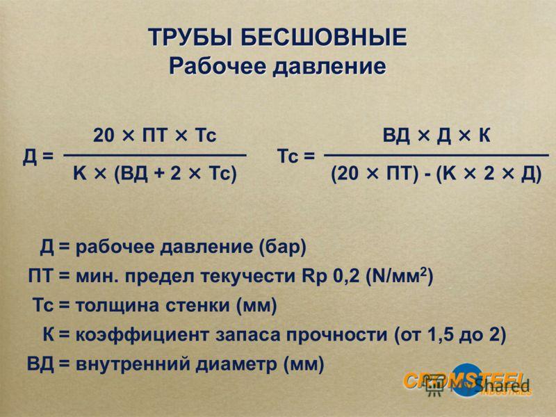 ТРУБЫ БЕСШОВНЫЕ Рабочее давление ТРУБЫ БЕСШОВНЫЕ Рабочее давление Тс = ВД × Д × К (20 × ПТ) - (K × 2 × Д) Д= рабочее давление (бар) ПТ= мин. предел текучести Rp 0,2 (N/мм 2 ) Тс= толщина стенки (мм) К= коэффициент запаса прочности (от 1,5 до 2) ВД= в