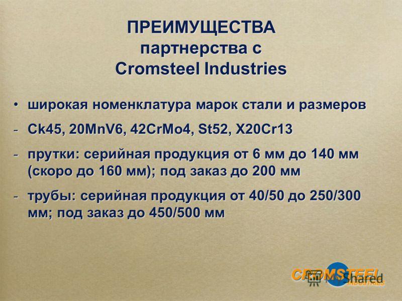 широкая номенклатура марок стали и размеров - Ck45, 20MnV6, 42CrMo4, St52, X20Cr13 - прутки: серийная продукция от 6 мм до 140 мм (скоро до 160 мм); под заказ до 200 мм - трубы: серийная продукция от 40/50 до 250/300 мм; под заказ до 450/500 мм широк