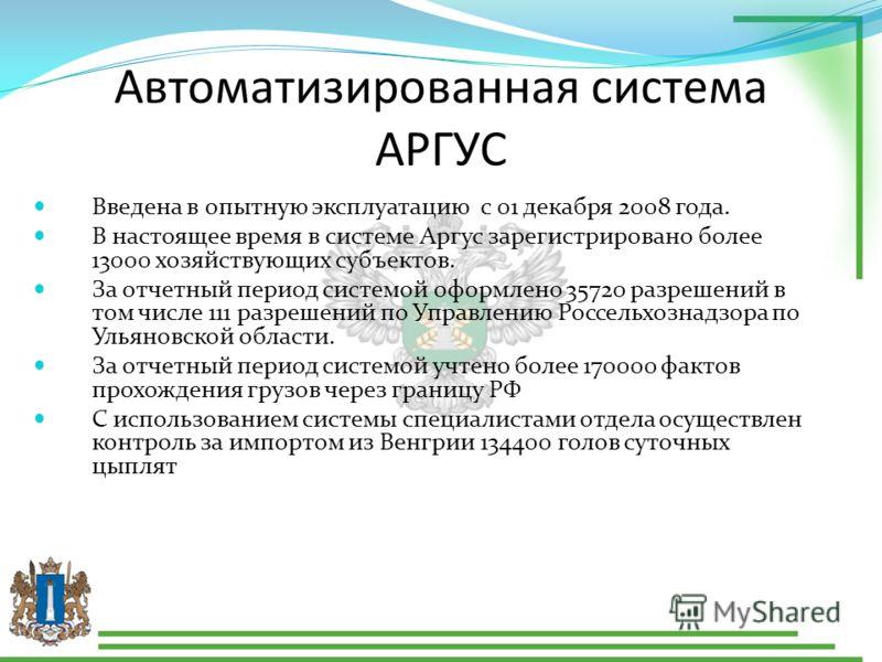 Автоматизированная система АРГУС Введена в опытную эксплуатацию с 01 декабря 2008 года. В настоящее время в системе Аргус зарегистрировано более 13000 хозяйствующих субъектов. За отчетный период системой оформлено 35720 разрешений в том числе 111 раз
