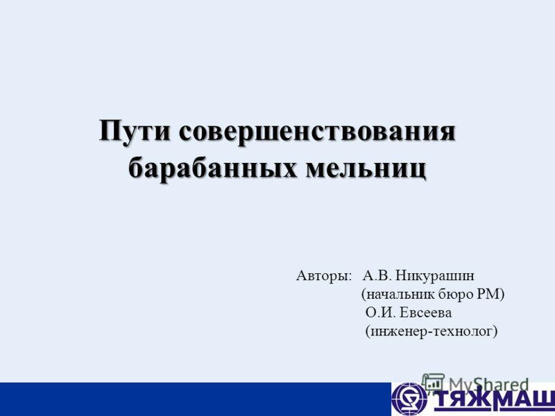 Пути совершенствования барабанных мельниц Авторы: А.В. Никурашин (начальник бюро РМ) О.И. Евсеева (инженер-технолог)