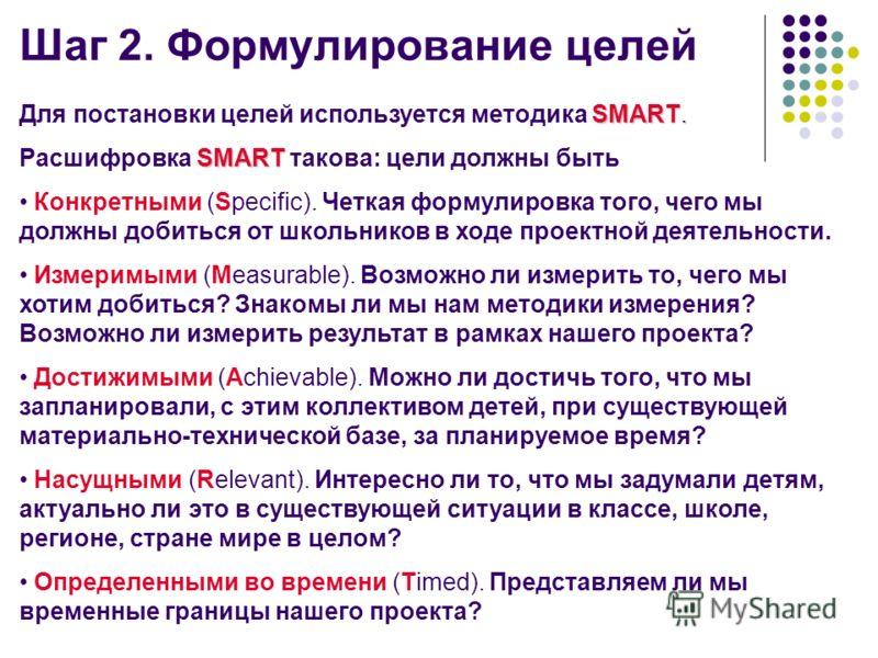 Шаг 2. Формулирование целей SMART. Для постановки целей используется методика SMART. SMART Расшифровка SMART такова: цели должны быть Конкретными (Specific). Четкая формулировка того, чего мы должны добиться от школьников в ходе проектной деятельност