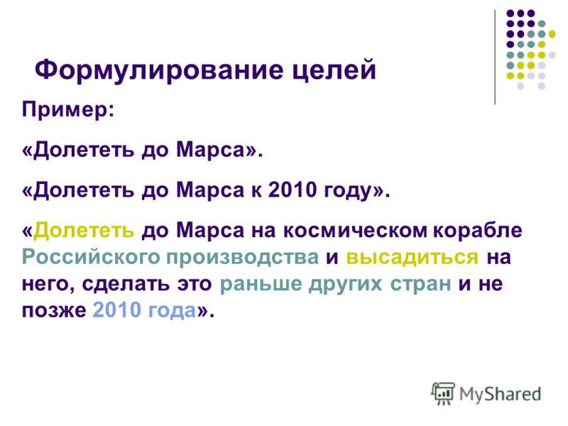 Формулирование целей Пример: «Долететь до Марса». «Долететь до Марса к 2010 году». «Долететь до Марса на космическом корабле Российского производства и высадиться на него, сделать это раньше других стран и не позже 2010 года».