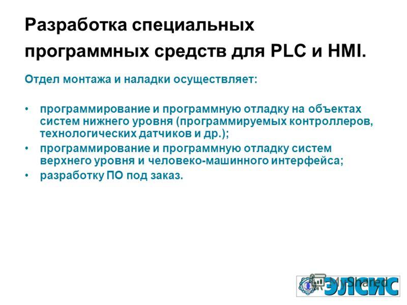 Разработка специальных программных средств для PLC и HMI. Отдел монтажа и наладки осуществляет: программирование и программную отладку на объектах систем нижнего уровня (программируемых контроллеров, технологических датчиков и др.); программирование