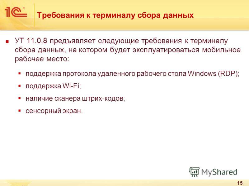 15 Требования к терминалу сбора данных УТ 11.0.8 предъявляет следующие требования к терминалу сбора данных, на котором будет эксплуатироваться мобильное рабочее место: поддержка протокола удаленного рабочего стола Windows (RDP); поддержка Wi-Fi; нали