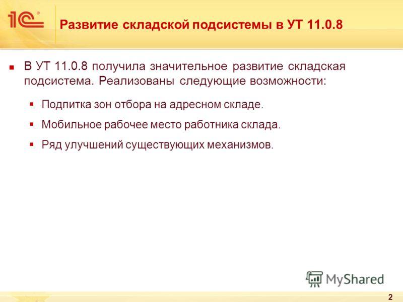 2 Развитие складской подсистемы в УТ 11.0.8 В УТ 11.0.8 получила значительное развитие складская подсистема. Реализованы следующие возможности: Подпитка зон отбора на адресном складе. Мобильное рабочее место работника склада. Ряд улучшений существующ