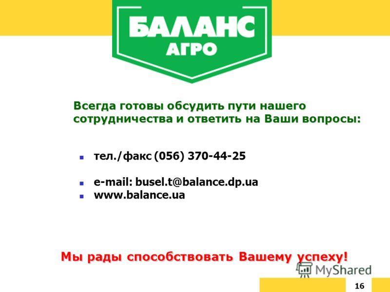 16 Мы рады способствовать Вашему успеху! Всегда готовы обсудить пути нашего сотрудничества и ответить на Ваши вопросы: тел./факс (056) 370-44-25 e-mail: busel.t@balance.dp.ua www.balance.ua