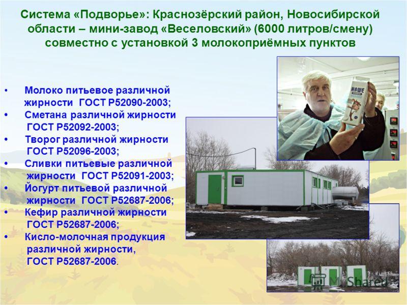 Система «Подворье»: Краснозёрский район, Новосибирской области – мини-завод «Веселовский» (6000 литров/смену) совместно с установкой 3 молокоприёмных пунктов Молоко питьевое различной жирности ГОСТ Р52090-2003; Сметана различной жирности ГОСТ Р52092-