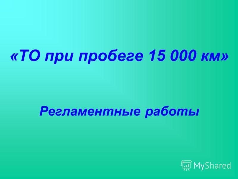 «ТО при пробеге 15 000 км» Регламентные работы