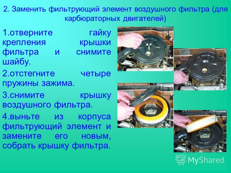 2. Заменить фильтрующий элемент воздушного фильтра (для карбюраторных двигателей) 1.отверните гайку крепления крышки фильтра и снимите шайбу. 2.отстегните четыре пружины зажима. 3.снимите крышку воздушного фильтра. 4.выньте из корпуса фильтрующий эле