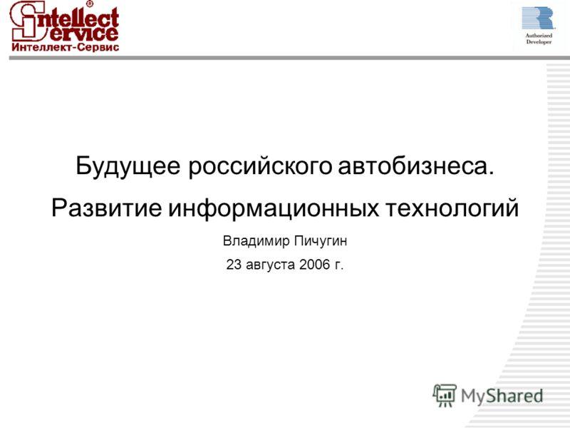 Будущее российского автобизнеса. Развитие информационных технологий Владимир Пичугин 23 августа 2006 г.