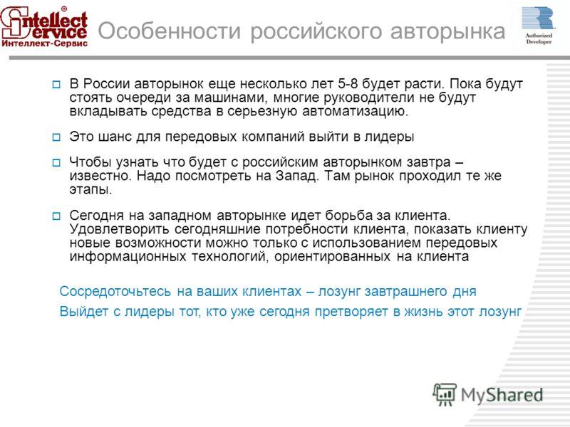 Особенности российского авторынка В России авторынок еще несколько лет 5-8 будет расти. Пока будут стоять очереди за машинами, многие руководители не будут вкладывать средства в серьезную автоматизацию. Это шанс для передовых компаний выйти в лидеры