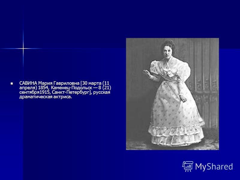 САВИНА Мария Гавриловна [30 марта (11 апреля) 1854, Каменец-Подольск 8 (21) сентября1915, Санкт-Петербург], русская драматическая актриса.