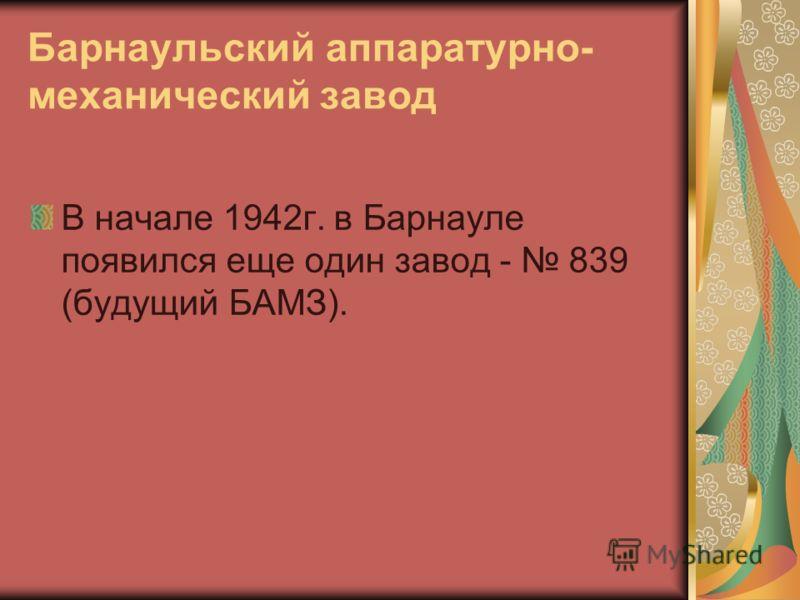 Барнаульский аппаратурно- механический завод В начале 1942г. в Барнауле появился еще один завод - 839 (будущий БАМЗ).