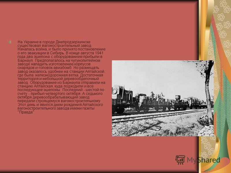 На Украине в городе Днепродзержинске существовал вагоностроительный завод. Началась война, и было принято постановление о его эвакуации в Сибирь. В конце августа 1941 года два эшелона с оборудованием прибыли в Барнаул. Предполагалось на чугунолитейно