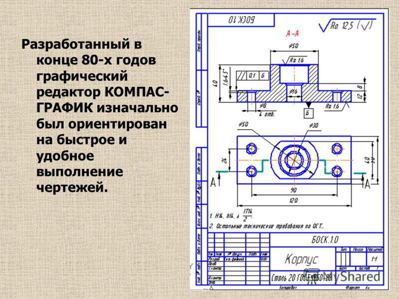 Разработанный в конце 80-х годов графический редактор КОМПАС- ГРАФИК изначально был ориентирован на быстрое и удобное выполнение чертежей.