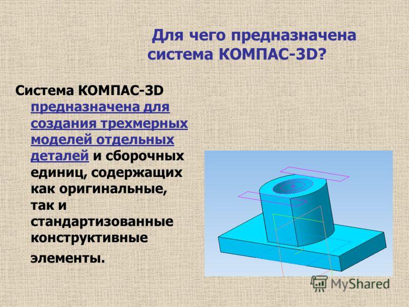 Для чего предназначена система КОМПАС-3D? Система КОМПАС-3D предназначена для создания трехмерных моделей отдельных деталей и сборочных единиц, содержащих как оригинальные, так и стандартизованные конструктивные элементы.