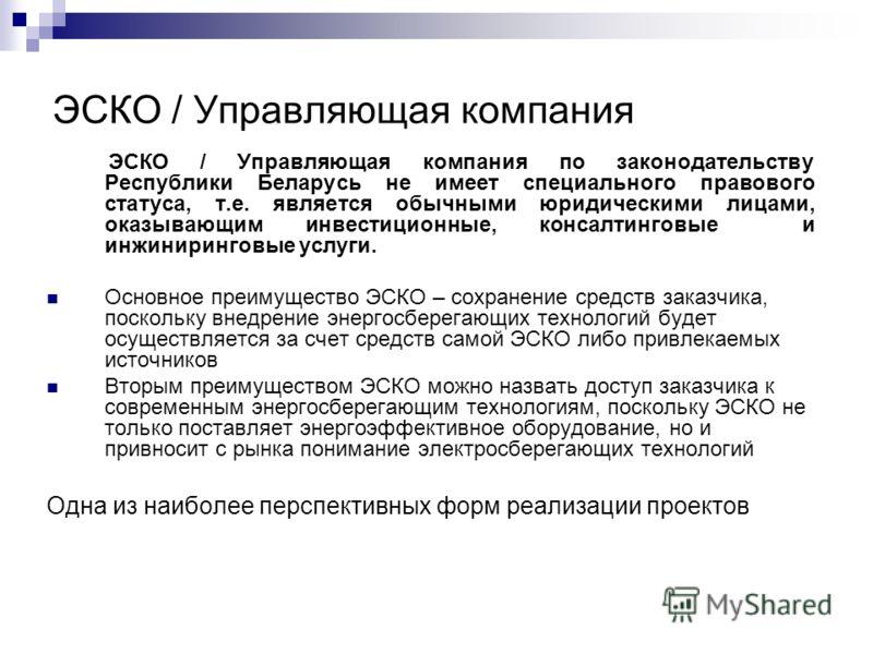 ЭСКО / Управляющая компания ЭСКО / Управляющая компания по законодательству Республики Беларусь не имеет специального правового статуса, т.е. является обычными юридическими лицами, оказывающим инвестиционные, консалтинговые и инжиниринговые услуги. О