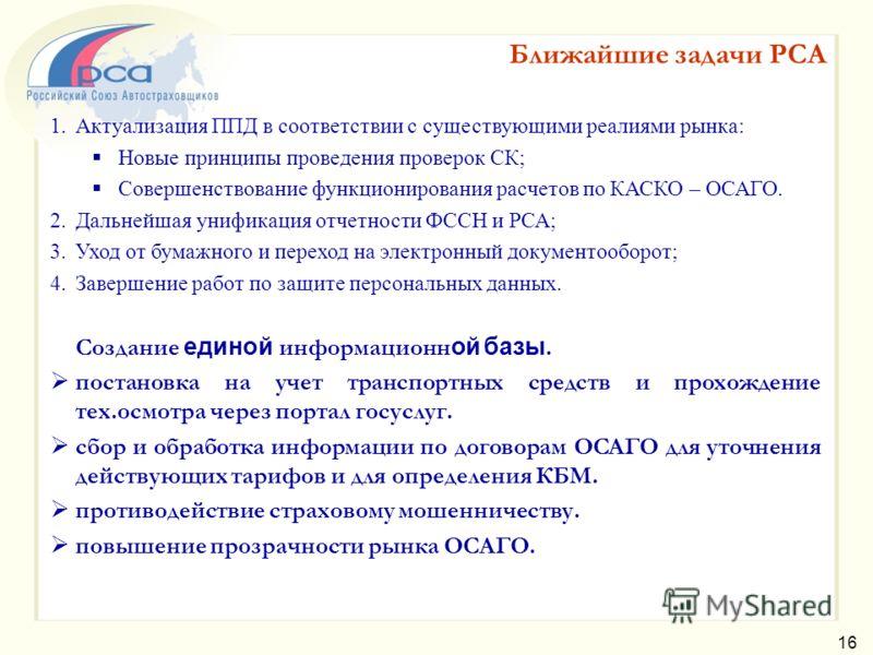 Ближайшие задачи РСА 16 1.Актуализация ППД в соответствии с существующими реалиями рынка: Новые принципы проведения проверок СК; Совершенствование функционирования расчетов по КАСКО – ОСАГО. 2.Дальнейшая унификация отчетности ФССН и РСА; 3.Уход от бу