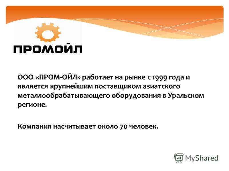 ООО «ПРОМ-ОЙЛ» работает на рынке с 1999 года и является крупнейшим поставщиком азиатского металлообрабатывающего оборудования в Уральском регионе. Компания насчитывает около 70 человек.
