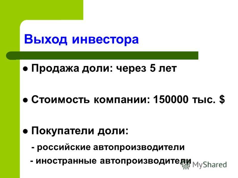 Продажа доли: через 5 лет Стоимость компании: 150000 тыс. $ Покупатели доли: - российские автопроизводители - иностранные автопроизводители Выход инвестора