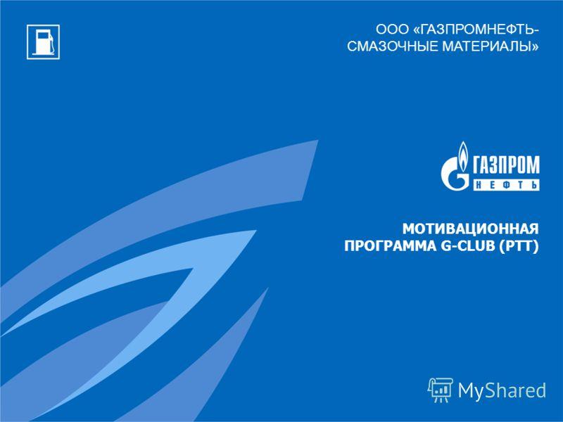 ООО «ГАЗПРОМНЕФТЬ- СМАЗОЧНЫЕ МАТЕРИАЛЫ» МОТИВАЦИОННАЯ ПРОГРАММА G-CLUB (РТТ)