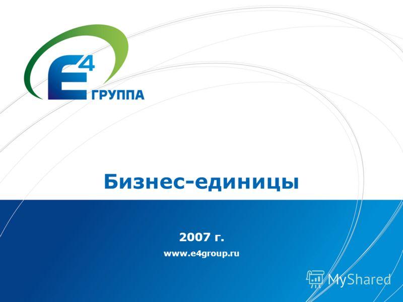 Бизнес-единицы 2007 г. www.e4group.ru