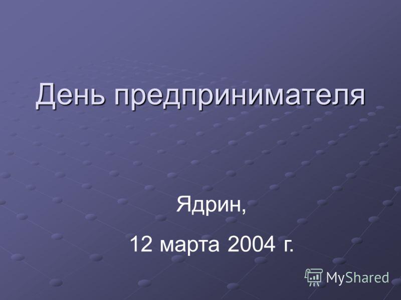День предпринимателя Ядрин, 12 марта 2004 г.