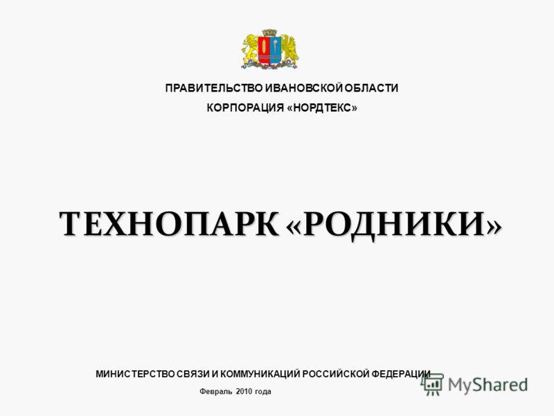 ТЕХНОПАРК «РОДНИКИ» Февраль 2010 года ПРАВИТЕЛЬСТВО ИВАНОВСКОЙ ОБЛАСТИ КОРПОРАЦИЯ «НОРДТЕКС» МИНИСТЕРСТВО СВЯЗИ И КОММУНИКАЦИЙ РОССИЙСКОЙ ФЕДЕРАЦИИ