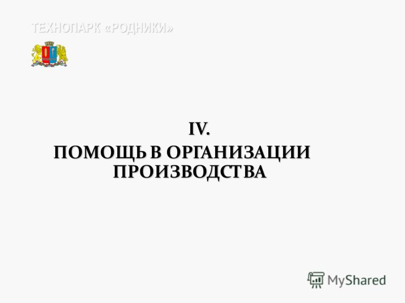 IV. IV. ПОМОЩЬ В ОРГАНИЗАЦИИ ПРОИЗВОДСТВА ТЕХНОПАРК « РОДНИКИ »