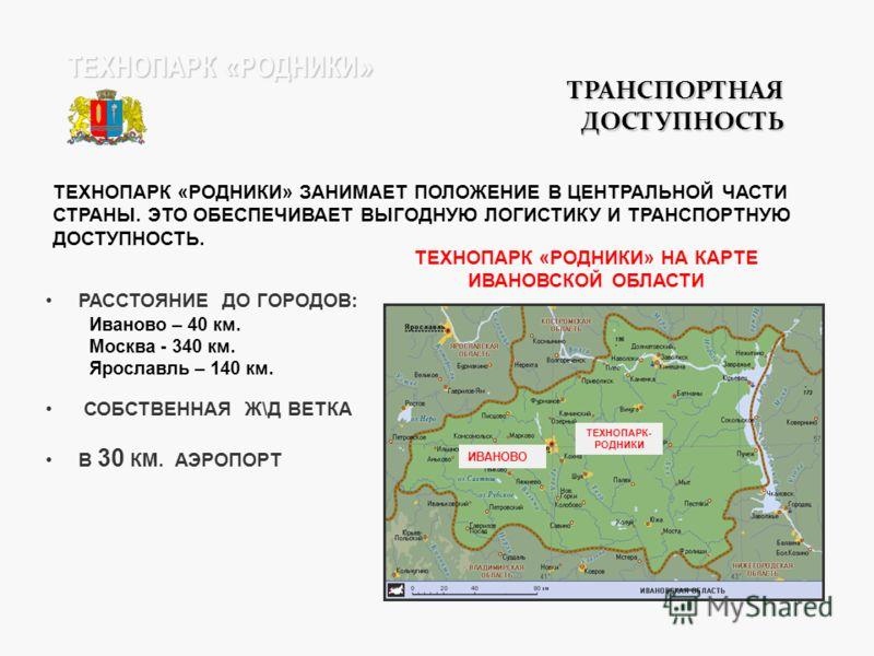 ТРАНСПОРТНАЯ ДОСТУПНОСТЬ РАССТОЯНИЕ ДО ГОРОДОВ: Иваново – 40 км. Москва - 340 км. Ярославль – 140 км. СОБСТВЕННАЯ Ж\Д ВЕТКА В 30 КМ. АЭРОПОРТ ТЕХНОПАРК « РОДНИКИ » ТЕХНОПАРК «РОДНИКИ» ЗАНИМАЕТ ПОЛОЖЕНИЕ В ЦЕНТРАЛЬНОЙ ЧАСТИ СТРАНЫ. ЭТО ОБЕСПЕЧИВАЕТ ВЫ