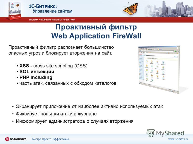 Проактивный фильтр Web Application FireWall XSS - cross site scripting (СSS) SQL инъекции PHP Including часть атак, связанных с обходом каталогов Экранирует приложение от наиболее активно используемых атак Фиксирует попытки атаки в журнале Информируе